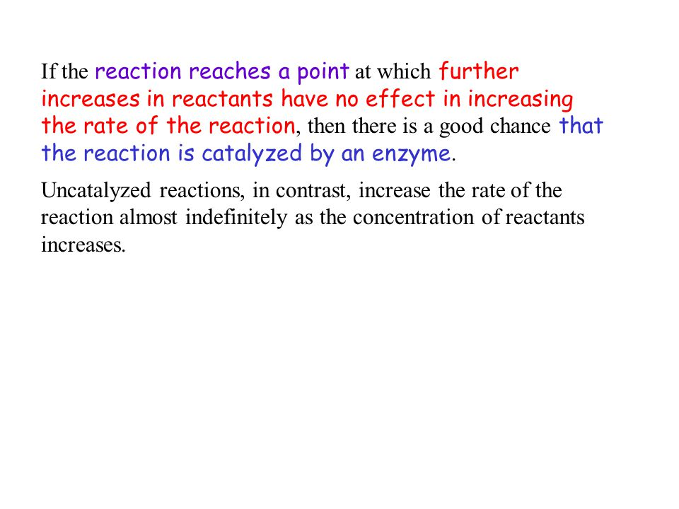 If the reaction reaches a point at which further increases in reactants have no effect in increasing the rate of the reaction, then there is a good ch