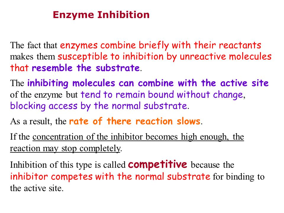 Enzyme Inhibition The fact that enzymes combine briefly with their reactants makes them susceptible to inhibition by unreactive molecules that resemble the substrate.