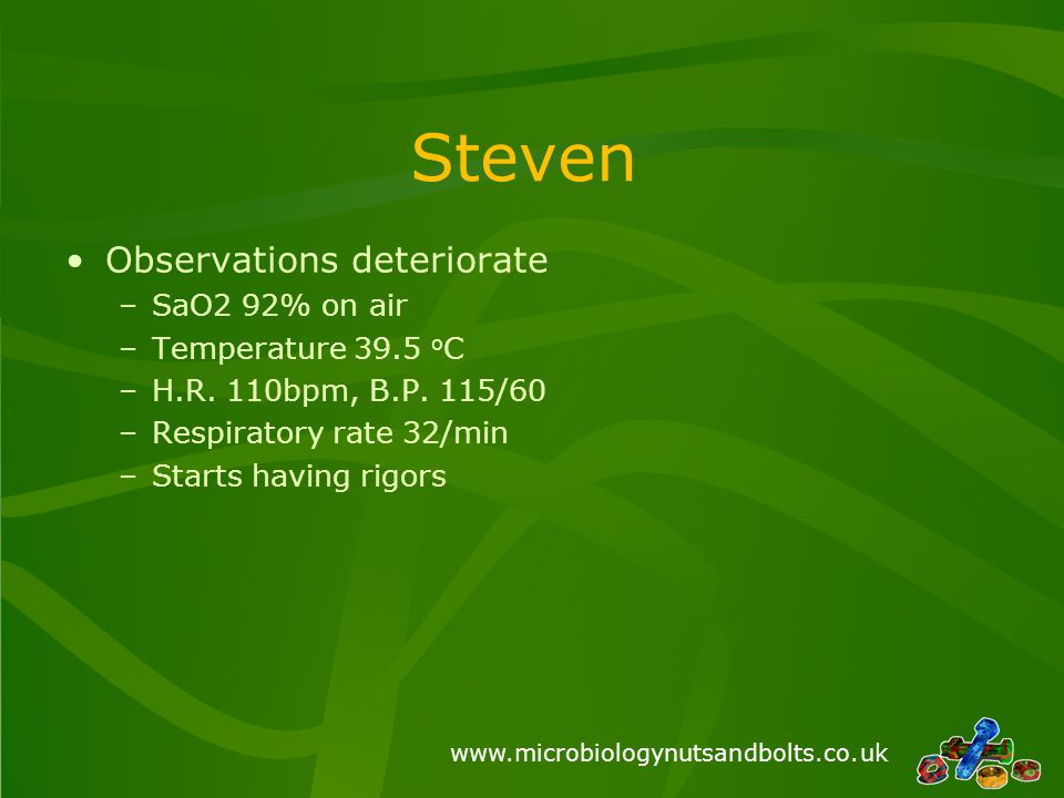 www.microbiologynutsandbolts.co.uk Steven Observations deteriorate –SaO2 92% on air –Temperature 39.5 o C –H.R.