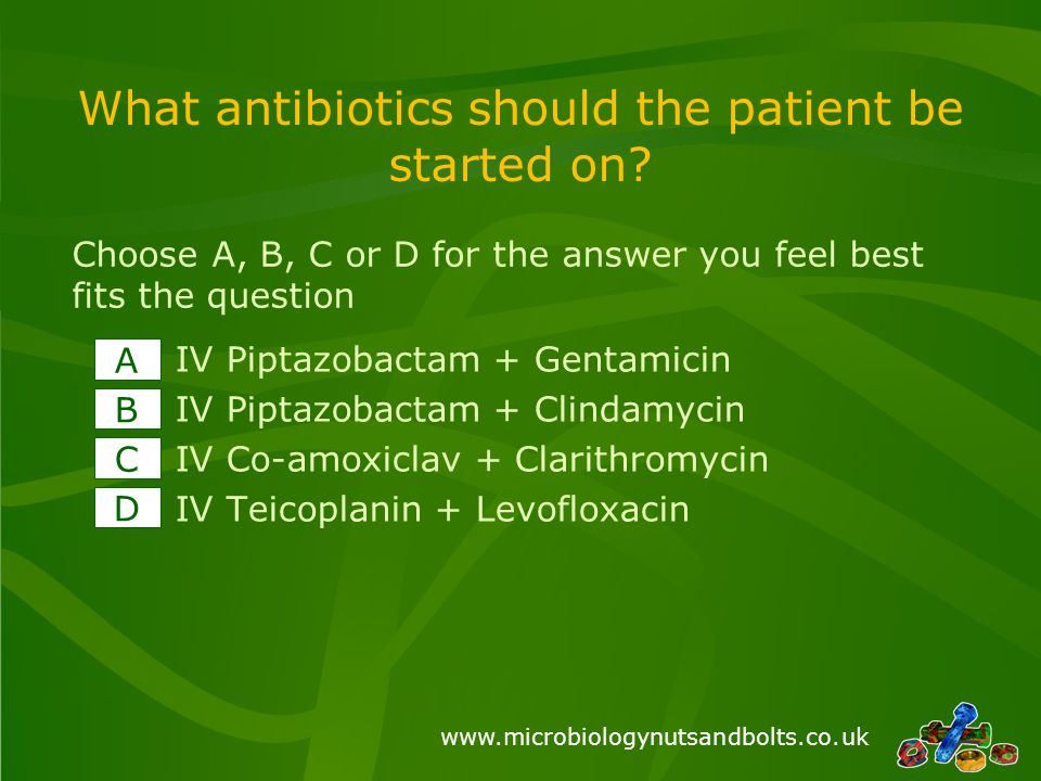 www.microbiologynutsandbolts.co.uk What antibiotics should the patient be started on.
