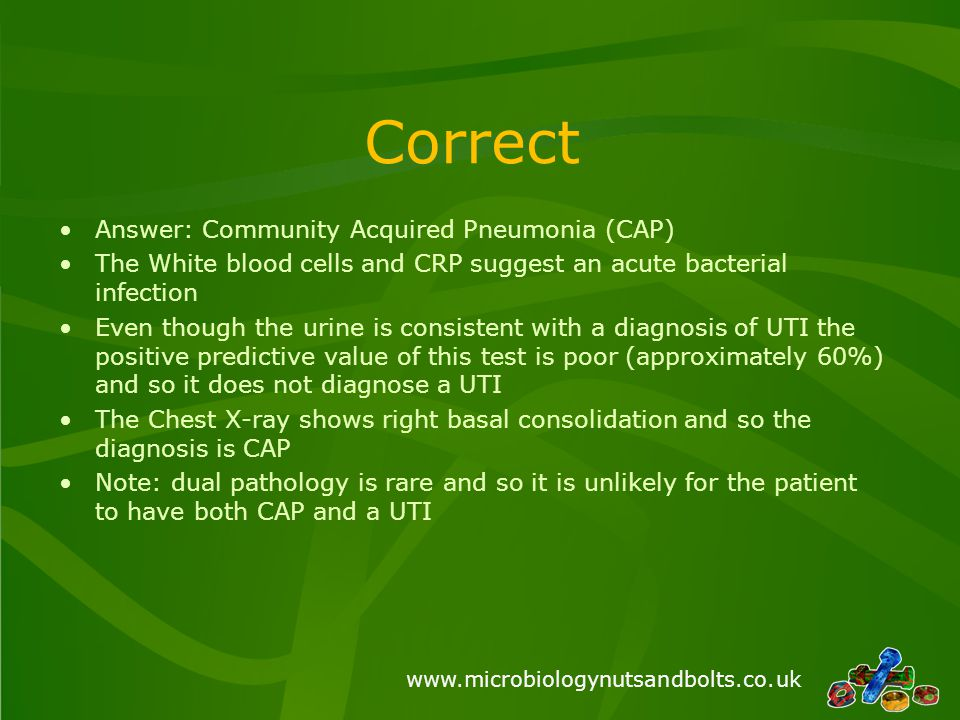 www.microbiologynutsandbolts.co.uk Correct Answer: Community Acquired Pneumonia (CAP) The White blood cells and CRP suggest an acute bacterial infection Even though the urine is consistent with a diagnosis of UTI the positive predictive value of this test is poor (approximately 60%) and so it does not diagnose a UTI The Chest X-ray shows right basal consolidation and so the diagnosis is CAP Note: dual pathology is rare and so it is unlikely for the patient to have both CAP and a UTI