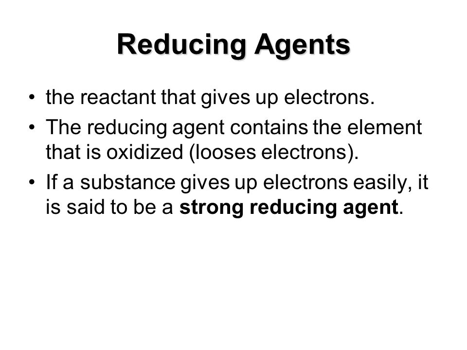 Reducing Agents the reactant that gives up electrons. The reducing agent contains the element that is oxidized (looses electrons). If a substance give