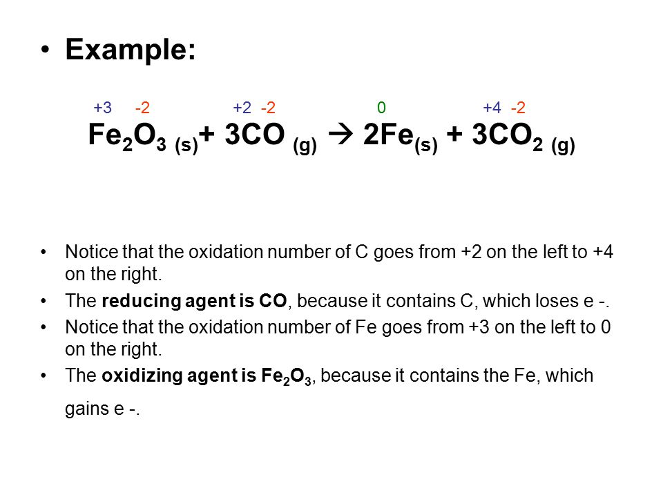 Example: Fe 2 O 3 (s) + 3CO (g)  2Fe (s) + 3CO 2 (g) Notice that the oxidation number of C goes from +2 on the left to +4 on the right. The reducing