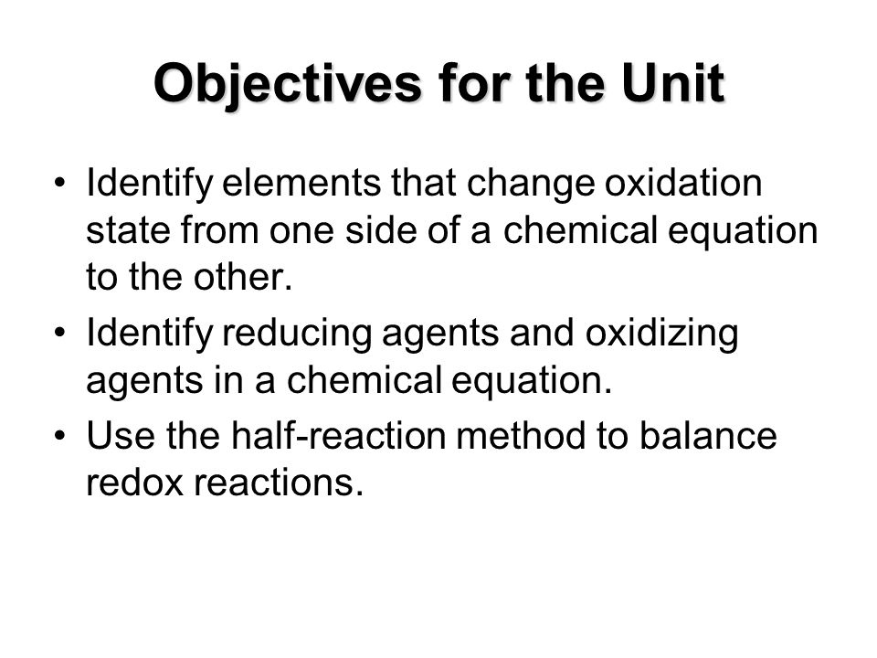 Objectives for the Unit Identify elements that change oxidation state from one side of a chemical equation to the other.