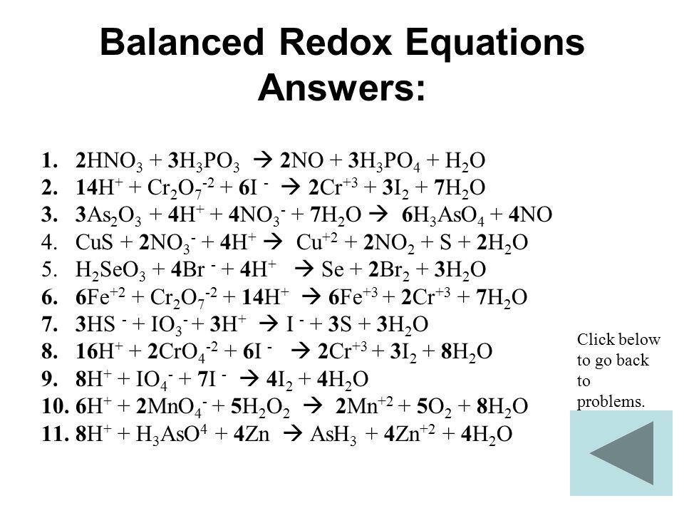 Balanced Redox Equations Answers: 1.2HNO 3 + 3H 3 PO 3  2NO + 3H 3 PO 4 + H 2 O 2.14H + + Cr 2 O 7 -2 + 6I -  2Cr +3 + 3I 2 + 7H 2 O 3.3As 2 O 3 + 4