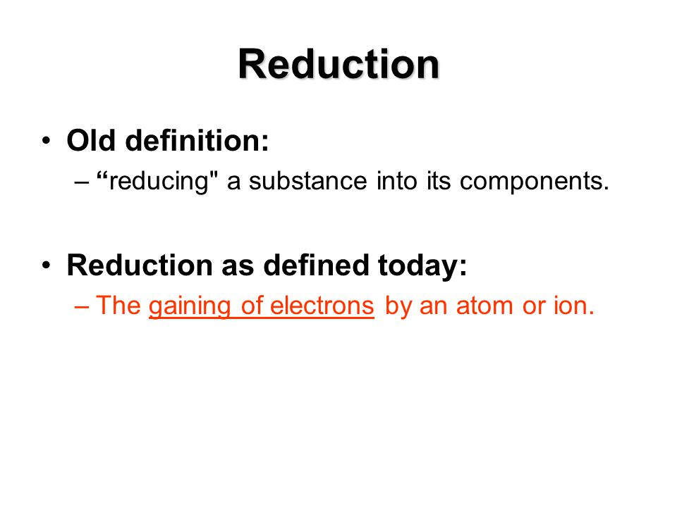 Reduction Old definition: – reducing a substance into its components.