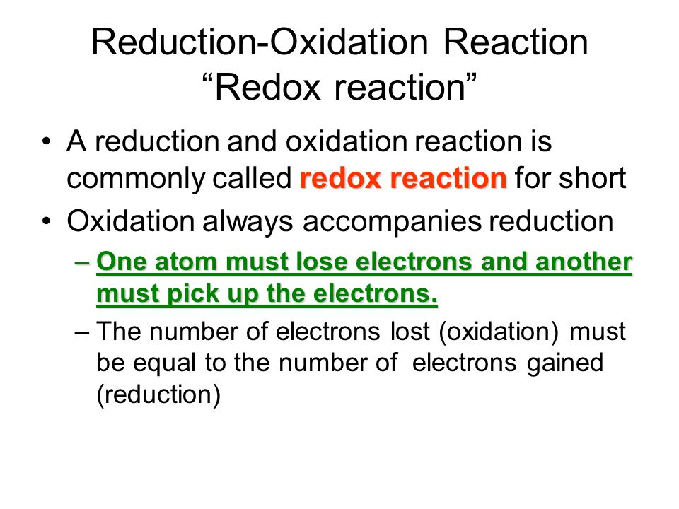 Reduction-Oxidation Reaction Redox reaction redox reactionA reduction and oxidation reaction is commonly called redox reaction for short Oxidation always accompanies reduction –One atom must lose electrons and another must pick up the electrons.