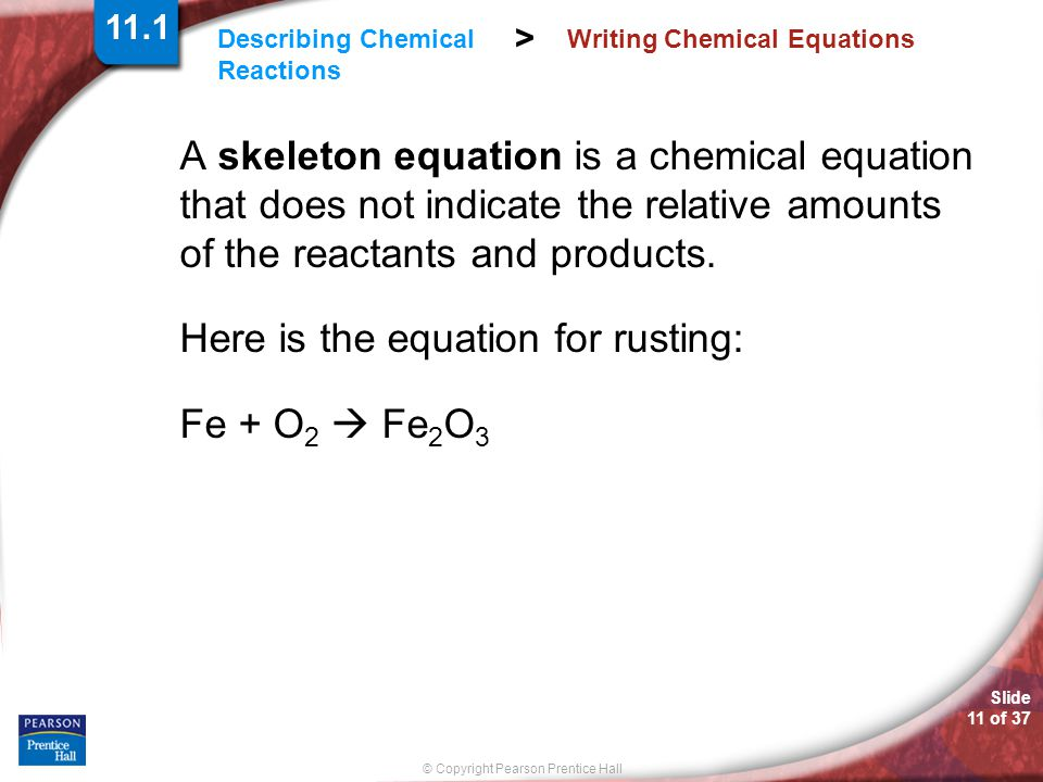 Slide 11 of 37 © Copyright Pearson Prentice Hall Describing Chemical Reactions > Writing Chemical Equations A skeleton equation is a chemical equation