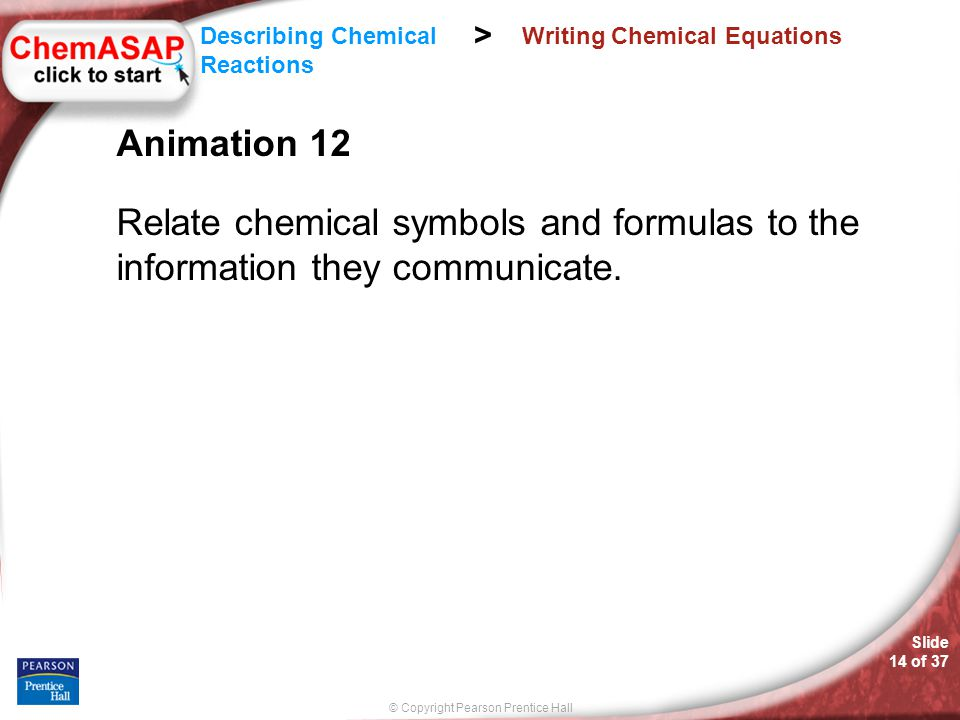 © Copyright Pearson Prentice Hall Slide 14 of 37 Describing Chemical Reactions > Writing Chemical Equations Animation 12 Relate chemical symbols and f