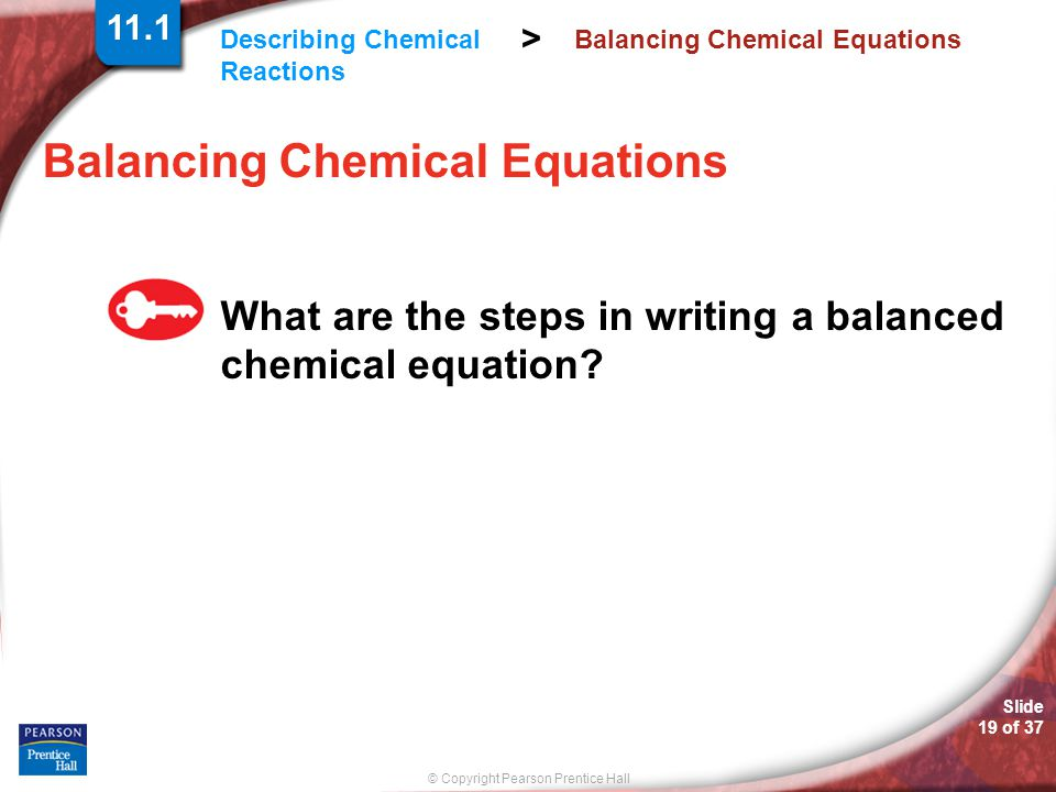 © Copyright Pearson Prentice Hall Describing Chemical Reactions > Slide 19 of 37 Balancing Chemical Equations What are the steps in writing a balanced