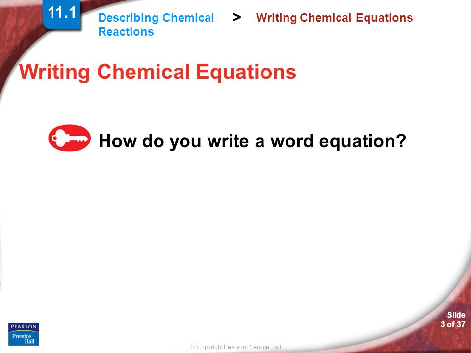 © Copyright Pearson Prentice Hall Describing Chemical Reactions > Slide 3 of 37 Writing Chemical Equations How do you write a word equation? 11.1
