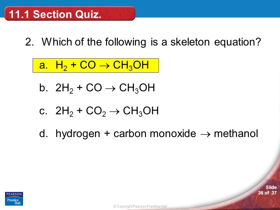 © Copyright Pearson Prentice Hall Slide 36 of 37 2.Which of the following is a skeleton equation? a.H 2 + CO  CH 3 OH b.2H 2 + CO  CH 3 OH c.2H 2 +