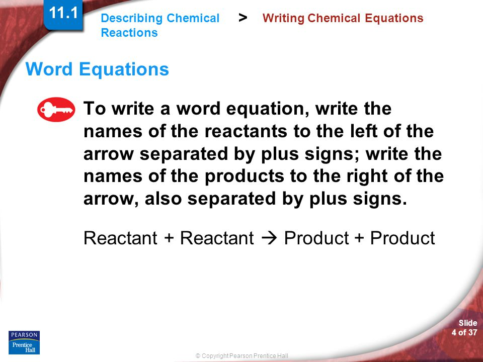 Slide 4 of 37 © Copyright Pearson Prentice Hall Describing Chemical Reactions > Writing Chemical Equations Word Equations To write a word equation, wr