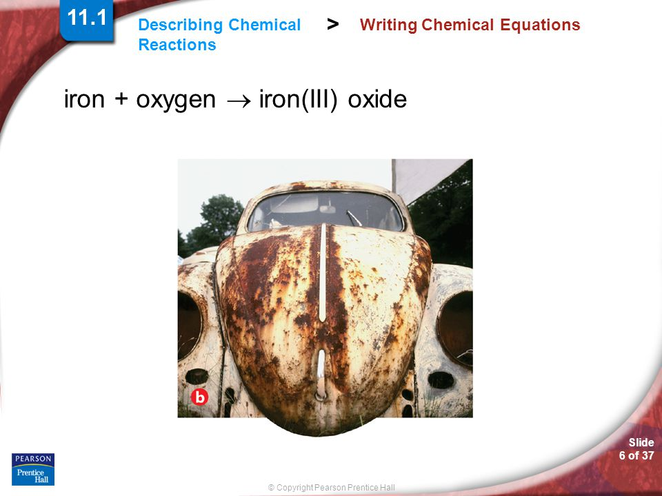 Slide 6 of 37 © Copyright Pearson Prentice Hall Describing Chemical Reactions > Writing Chemical Equations iron + oxygen  iron(III) oxide 11.1