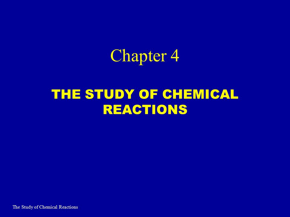 Chapter 4 THE STUDY OF CHEMICAL REACTIONS The Study of Chemical Reactions
