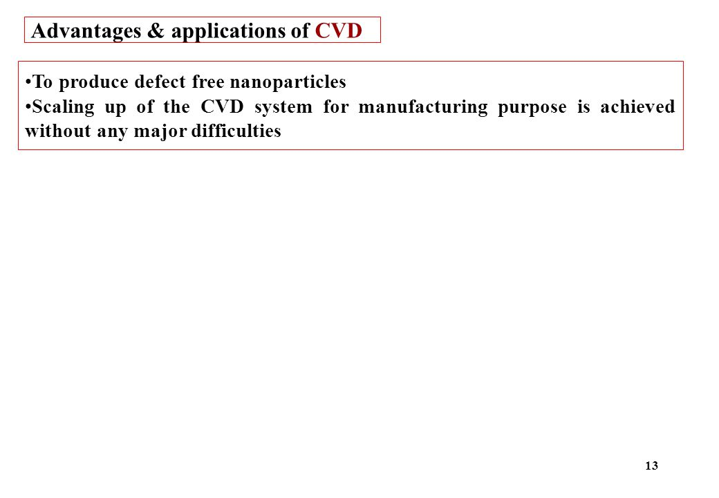 Advantages & applications of CVD To produce defect free nanoparticles Scaling up of the CVD system for manufacturing purpose is achieved without any major difficulties 13