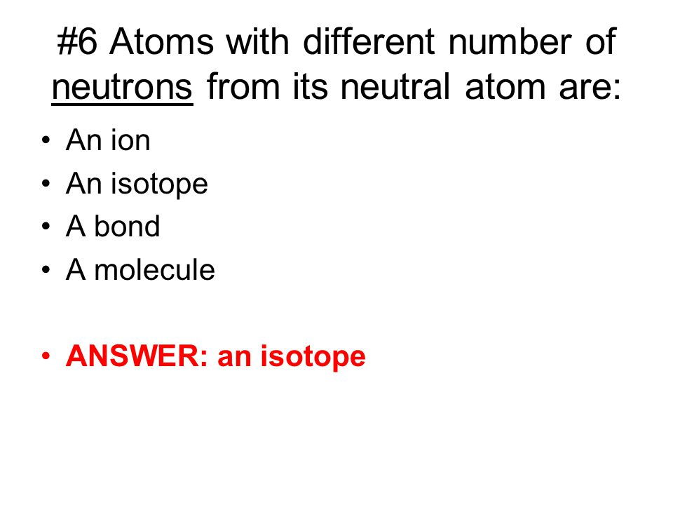 #6 Atoms with different number of neutrons from its neutral atom are: An ion An isotope A bond A molecule ANSWER: an isotope