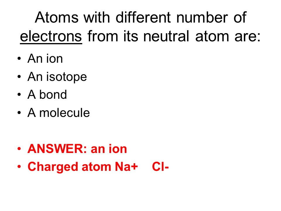 Atoms with different number of electrons from its neutral atom are: An ion An isotope A bond A molecule ANSWER: an ion Charged atom Na+ Cl-