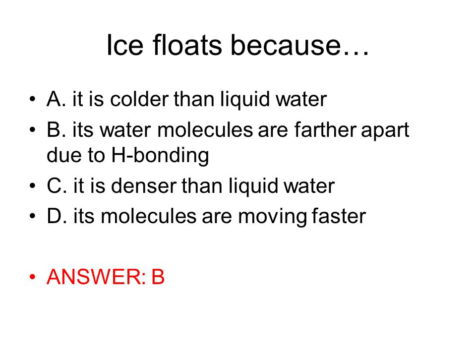 Ice floats because… A. it is colder than liquid water B.
