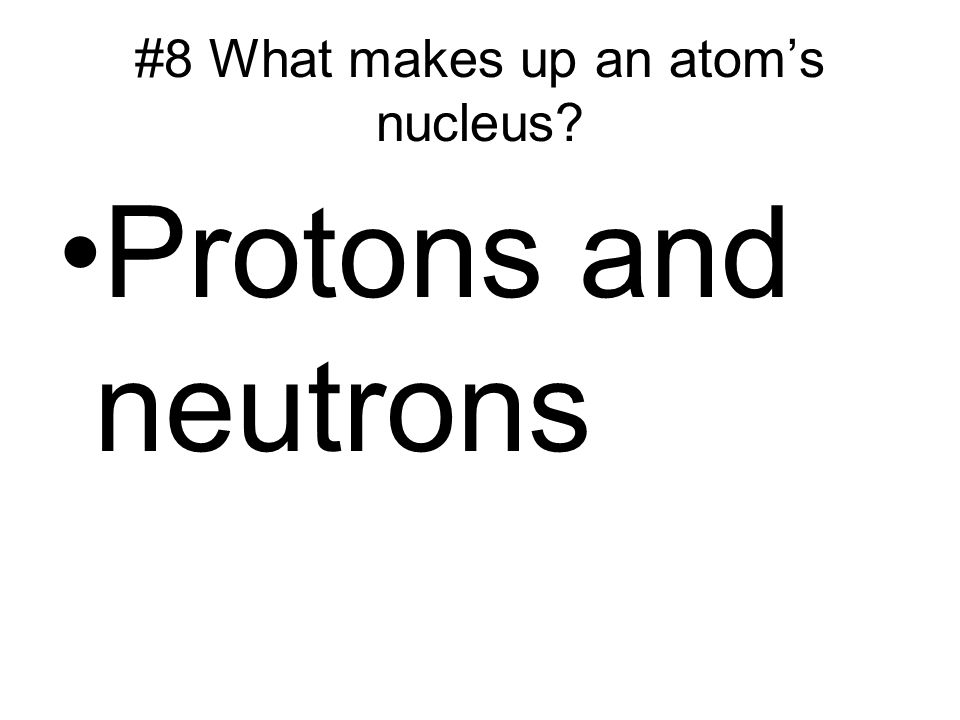 #8 What makes up an atom's nucleus Protons and neutrons