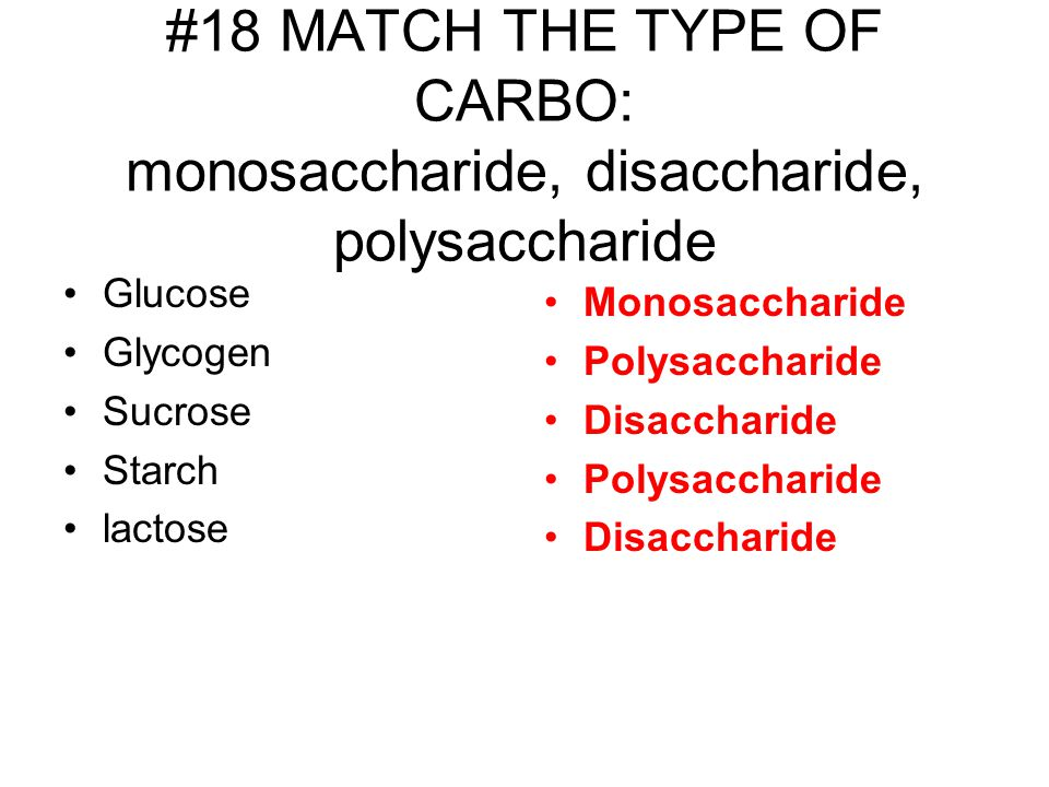 #18 MATCH THE TYPE OF CARBO: monosaccharide, disaccharide, polysaccharide Glucose Glycogen Sucrose Starch lactose Monosaccharide Polysaccharide Disaccharide Polysaccharide Disaccharide
