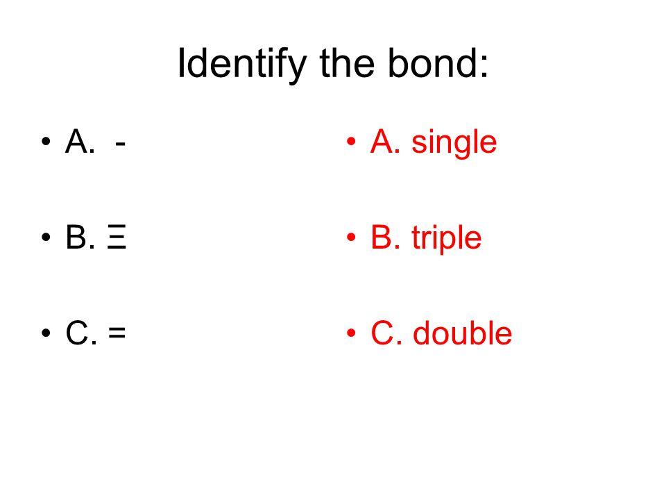 Identify the bond: A. - B. Ξ C. = A. single B. triple C. double