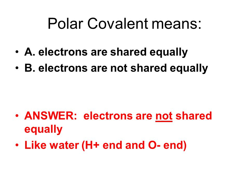 Polar Covalent means: A. electrons are shared equally B.
