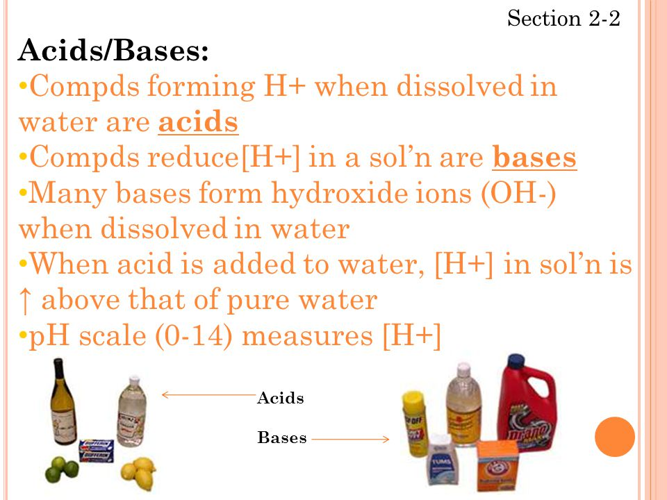 Section 2-2 Acids/Bases: Compds forming H+ when dissolved in water are acids Compds reduce[H+] in a sol'n are bases Many bases form hydroxide ions (OH-) when dissolved in water When acid is added to water, [H+] in sol'n is ↑ above that of pure water pH scale (0-14) measures [H+] Acids Bases