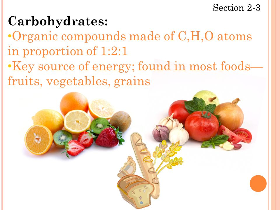 Section 2-3 Carbohydrates: Organic compounds made of C,H,O atoms in proportion of 1:2:1 Key source of energy; found in most foods— fruits, vegetables,
