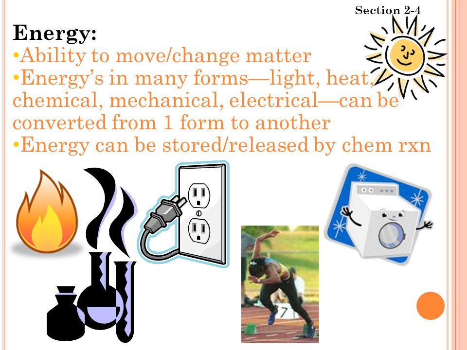 Section 2-4 Energy: Ability to move/change matter Energy's in many forms—light, heat, chemical, mechanical, electrical—can be converted from 1 form to another Energy can be stored/released by chem rxn