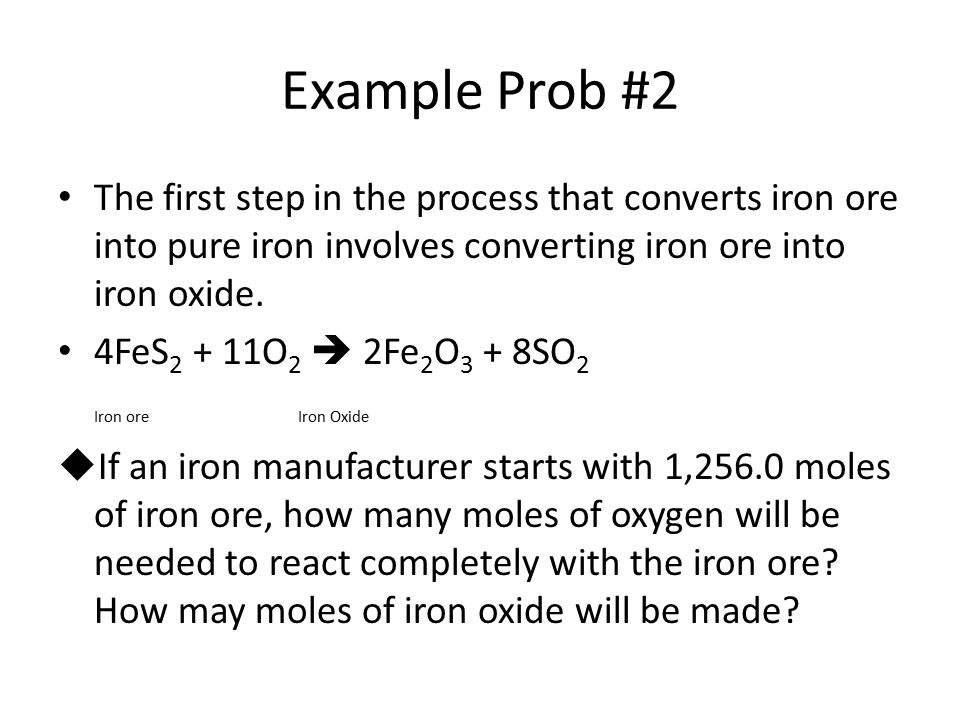 Example Prob #2 The first step in the process that converts iron ore into pure iron involves converting iron ore into iron oxide. 4FeS 2 + 11O 2  2Fe