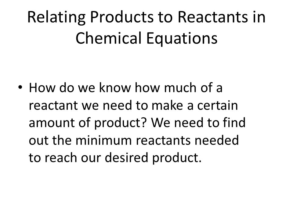 Relating Products to Reactants in Chemical Equations How do we know how much of a reactant we need to make a certain amount of product? We need to fin
