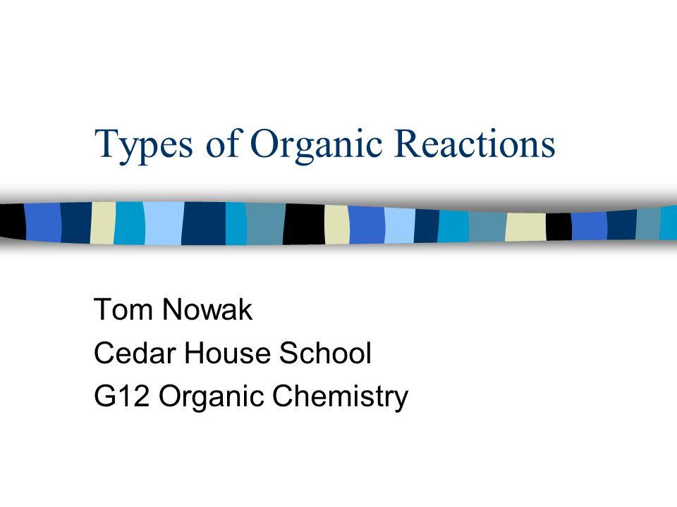 Types of Organic Reactions Tom Nowak Cedar House School G12 Organic Chemistry