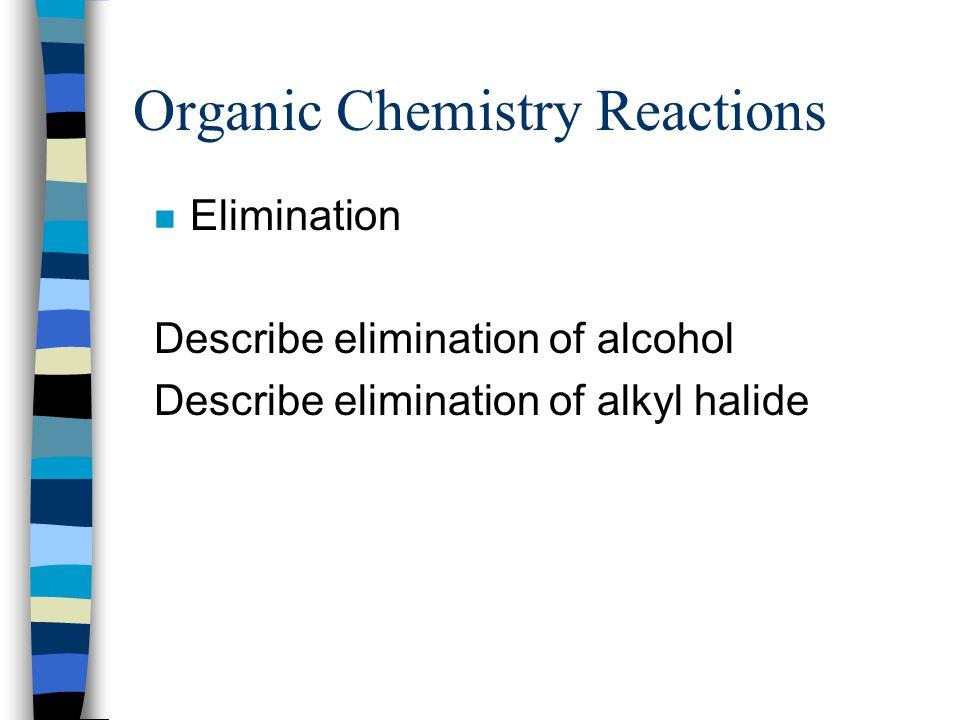 Organic Chemistry Reactions n Elimination Describe elimination of alcohol Describe elimination of alkyl halide