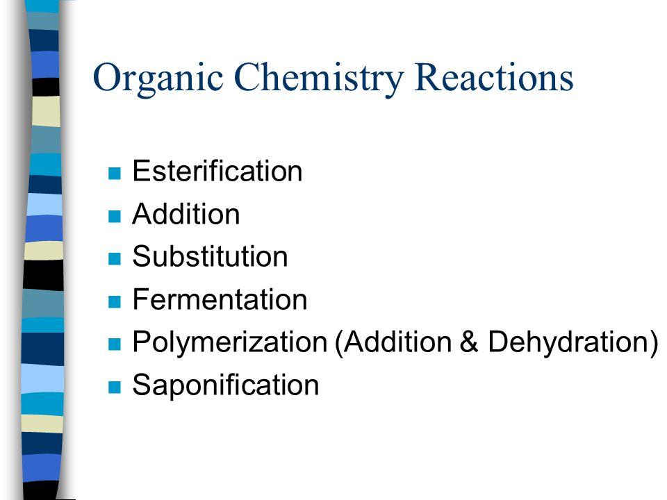 Organic Chemistry Reactions n Esterification n Addition n Substitution n Fermentation n Polymerization (Addition & Dehydration) n Saponification