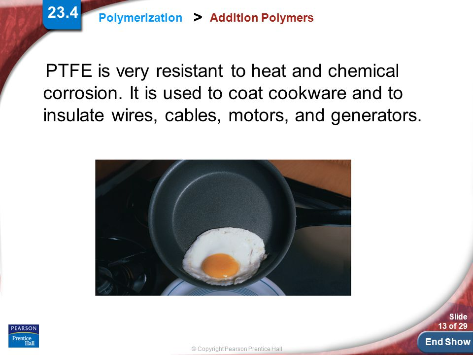 End Show Slide 13 of 29 © Copyright Pearson Prentice Hall Polymerization > Addition Polymers PTFE is very resistant to heat and chemical corrosion. It