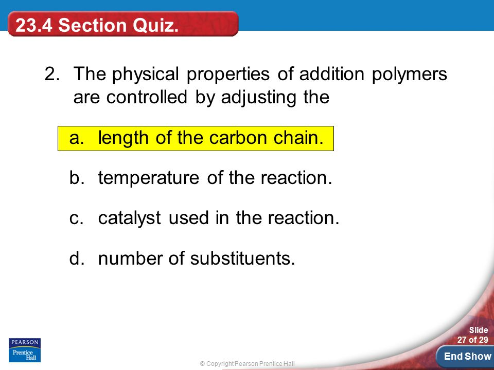 © Copyright Pearson Prentice Hall Slide 27 of 29 End Show 23.4 Section Quiz. 2.The physical properties of addition polymers are controlled by adjustin