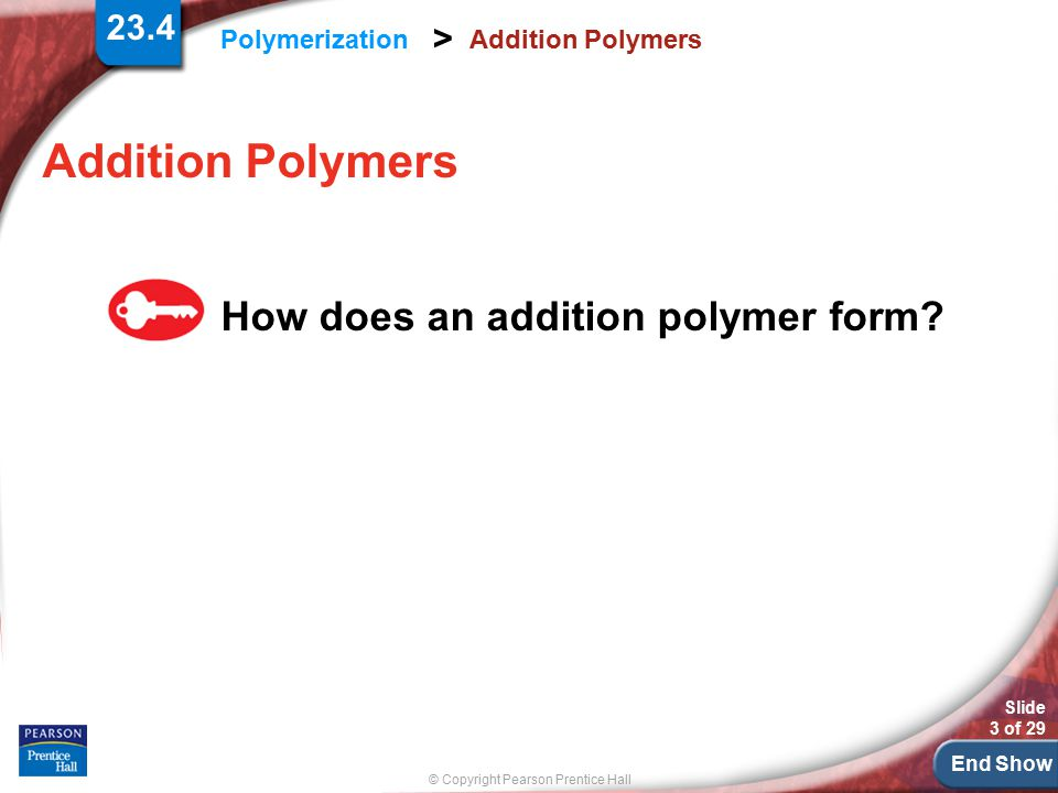 End Show © Copyright Pearson Prentice Hall Polymerization > Slide 3 of 29 Addition Polymers How does an addition polymer form? 23.4