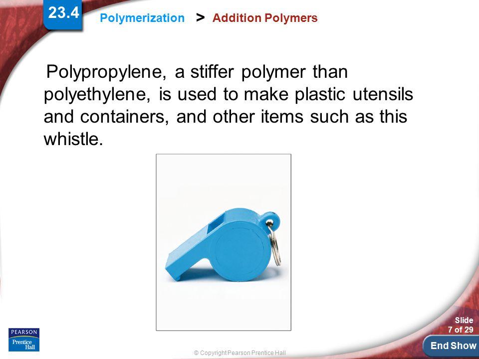 End Show Slide 7 of 29 © Copyright Pearson Prentice Hall Polymerization > Addition Polymers Polypropylene, a stiffer polymer than polyethylene, is use