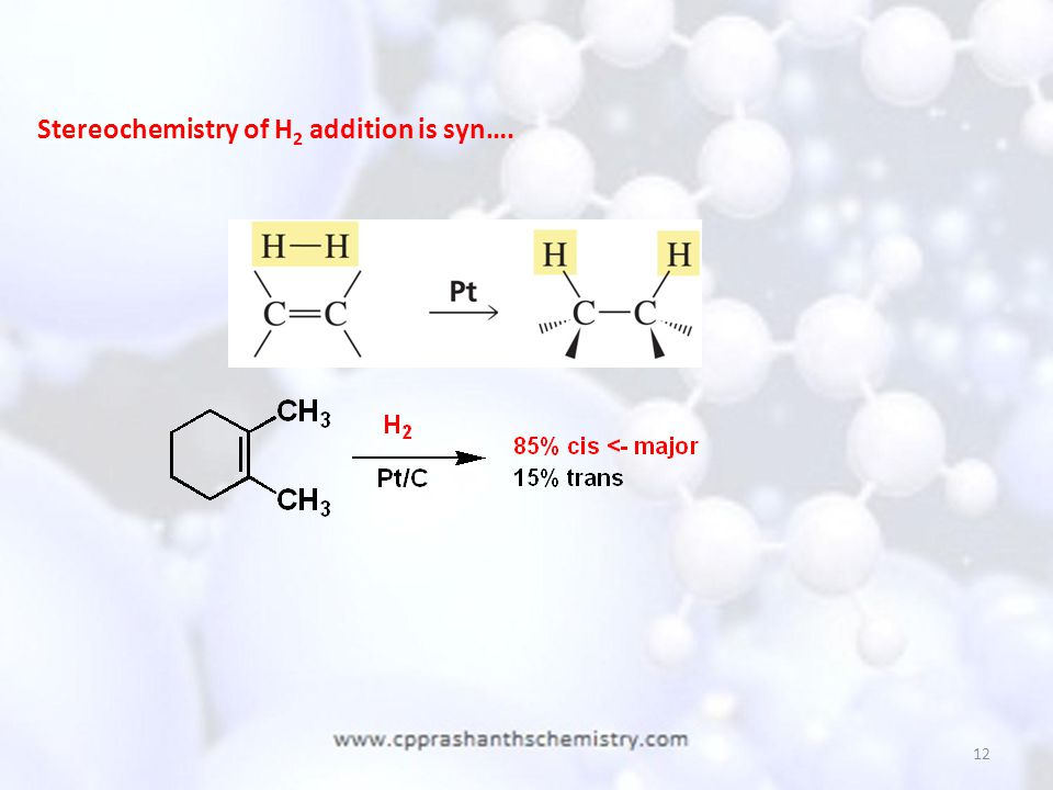 12 Stereochemistry of H 2 addition is syn….