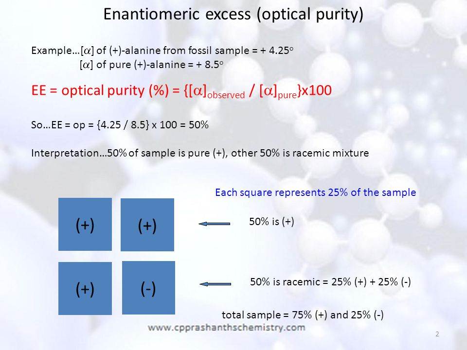2 Enantiomeric excess (optical purity) Example…[  ] of (+)-alanine from fossil sample = + 4.25 o [  ] of pure (+)-alanine = + 8.5 o EE = optical pur