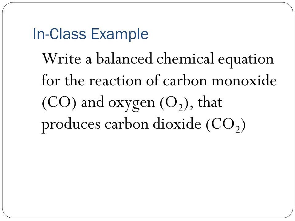 In-Class Example Write a balanced chemical equation for the reaction of carbon monoxide (CO) and oxygen (O 2 ), that produces carbon dioxide (CO 2 )