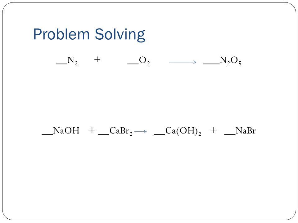 Problem Solving __N 2 + __O 2 ___N 2 O 5 __NaOH + __CaBr 2 __Ca(OH) 2 + __NaBr