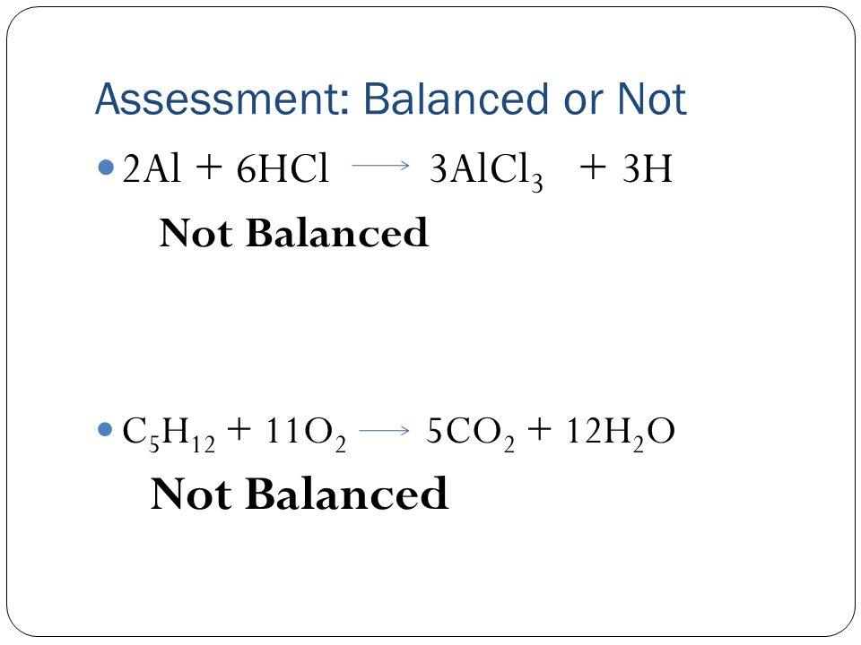 Assessment: Balanced or Not 2Al + 6HCl 3AlCl 3 + 3H Not Balanced C 5 H 12 + 11O 2 5CO 2 + 12H 2 O Not Balanced