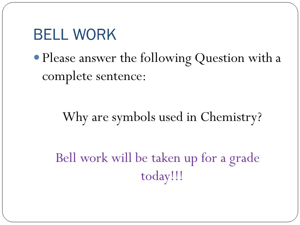 BELL WORK Please answer the following Question with a complete sentence: Why are symbols used in Chemistry.