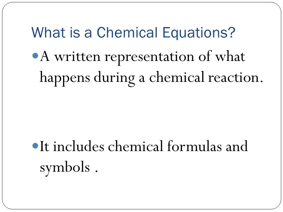 What is a Chemical Equations. A written representation of what happens during a chemical reaction.