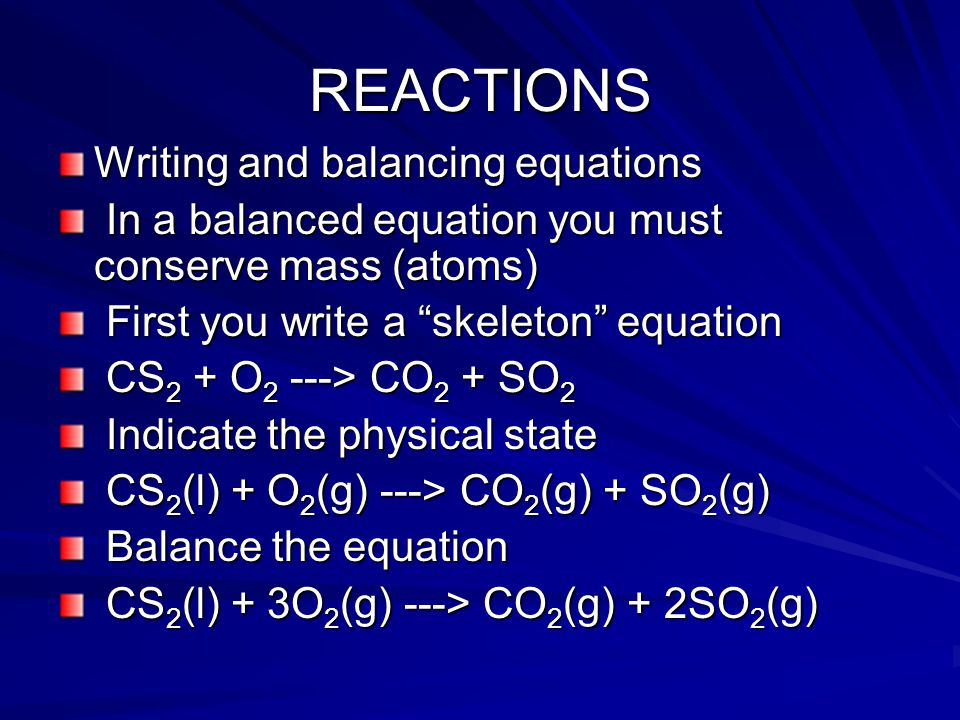 REACTIONS Writing and balancing equations In a balanced equation you must conserve mass (atoms) In a balanced equation you must conserve mass (atoms) First you write a skeleton equation First you write a skeleton equation CS 2 + O 2 ---> CO 2 + SO 2 CS 2 + O 2 ---> CO 2 + SO 2 Indicate the physical state Indicate the physical state CS 2 (l) + O 2 (g) ---> CO 2 (g) + SO 2 (g) CS 2 (l) + O 2 (g) ---> CO 2 (g) + SO 2 (g) Balance the equation Balance the equation CS 2 (l) + 3O 2 (g) ---> CO 2 (g) + 2SO 2 (g) CS 2 (l) + 3O 2 (g) ---> CO 2 (g) + 2SO 2 (g)
