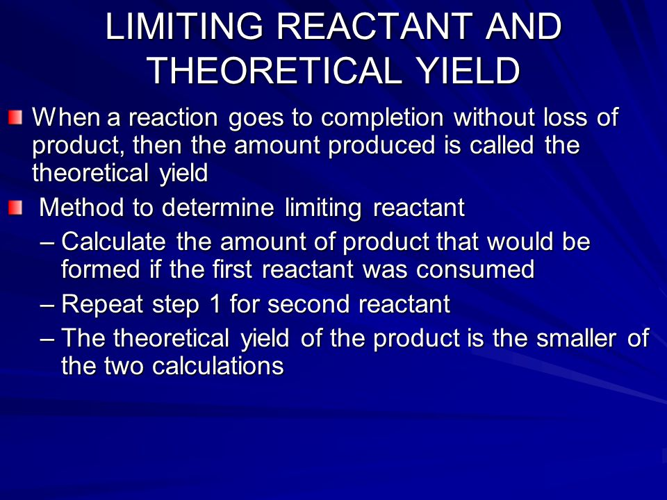 LIMITING REACTANT AND THEORETICAL YIELD When a reaction goes to completion without loss of product, then the amount produced is called the theoretical yield Method to determine limiting reactant Method to determine limiting reactant –Calculate the amount of product that would be formed if the first reactant was consumed –Repeat step 1 for second reactant –The theoretical yield of the product is the smaller of the two calculations