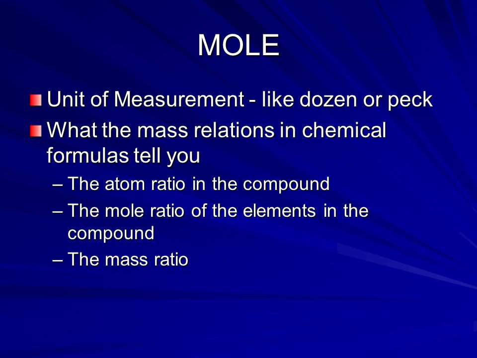 MOLE Unit of Measurement - like dozen or peck What the mass relations in chemical formulas tell you –The atom ratio in the compound –The mole ratio of the elements in the compound –The mass ratio