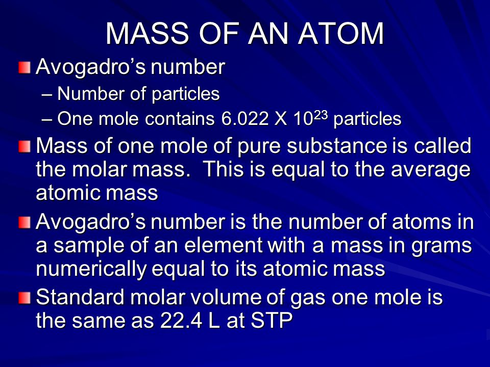MASS OF AN ATOM Avogadro's number –Number of particles –One mole contains 6.022 X 10 23 particles Mass of one mole of pure substance is called the molar mass.